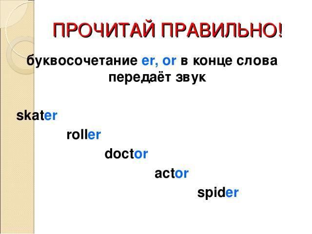 ПРОЧИТАЙ ПРАВИЛЬНО! буквосочетание er, or в конце слова передаёт звук skater roller doctor actor spider