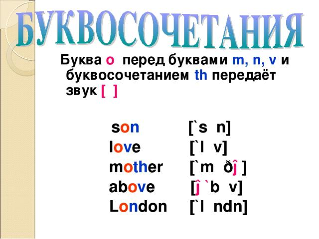 Буква o перед буквами m, n, v и буквосочетанием th передаёт звук [ʌ] son [`sʌn] love [`lʌv] mother [`mʌðə] above [ə`bʌv] London [`lʌndn]