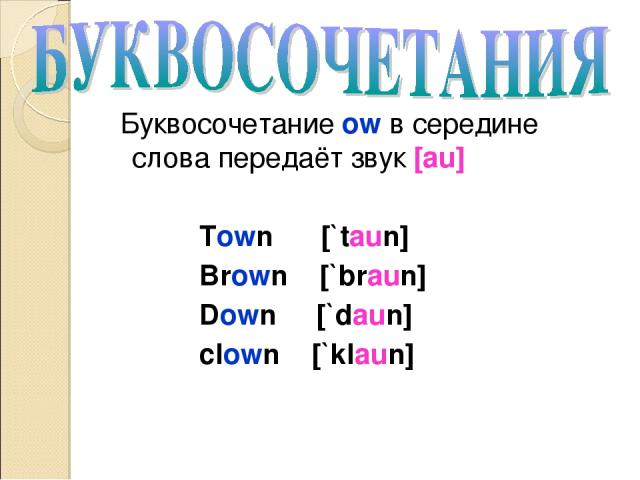 Буквосочетание ow в середине слова передаёт звук [au] Town [`taun] Brown [`braun] Down [`daun] clown [`klaun]