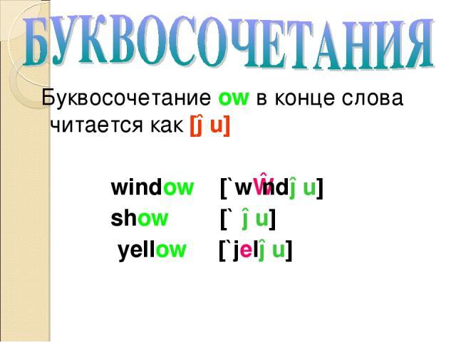 Буквосочетание ow в конце слова читается как [əu] window [`wɪndəu] show [`ʃəu] yellow [`jeləu]