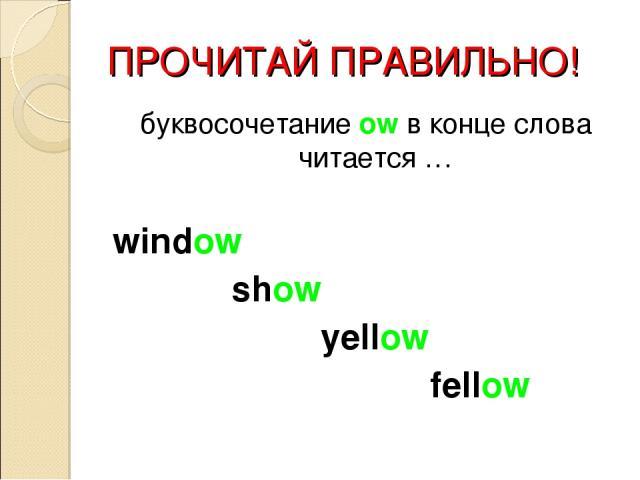 ПРОЧИТАЙ ПРАВИЛЬНО! буквосочетание ow в конце слова читается … window show yellow fellow