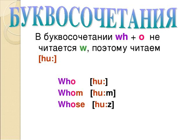 В буквосочетании wh + o не читается w, поэтому читаем [hu:] Who [hu:] Whom [hu:m] Whose [hu:z]