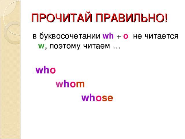 ПРОЧИТАЙ ПРАВИЛЬНО! в буквосочетании wh + o не читается w, поэтому читаем … who whom whose