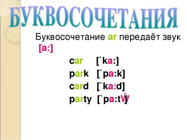 Буквосочетание ar передаёт звук [a:] car [`ka:] park [`pa:k] card [`ka:d] party [`pa:tɪ]