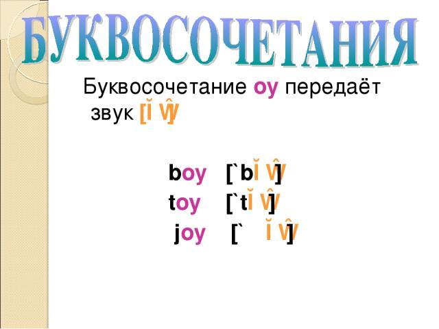Буквосочетание oy передаёт звук [ɔɪ] boy [`bɔɪ] toy [`tɔɪ] joy [`ʤɔɪ]