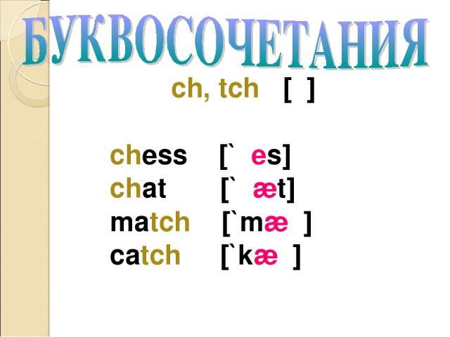 ch, tch [ʧ] chess [`ʧes] chat [`ʧæt] match [`mæʧ] catch [`kæʧ]