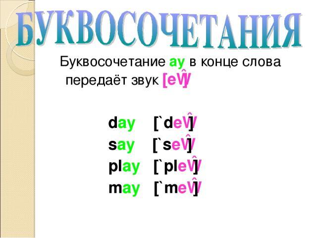Буквосочетание ay в конце слова передаёт звук [eɪ] day [`deɪ] say [`seɪ] play [`pleɪ] may [`meɪ]