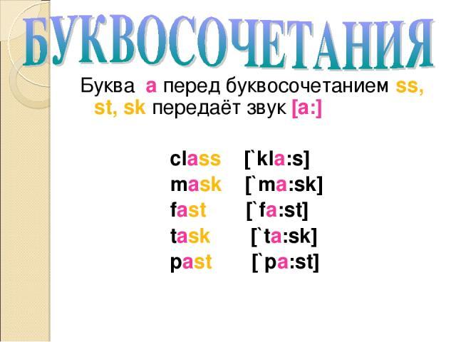 Буква a перед буквосочетанием ss, st, sk передаёт звук [a:] class [`kla:s] mask [`ma:sk] fast [`fa:st] task [`ta:sk] past [`pa:st]
