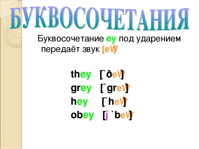 Буквосочетание ey под ударением передаёт звук [eɪ] they [`ðeɪ] grey [`greɪ] hey [`heɪ] obey [ə`beɪ]