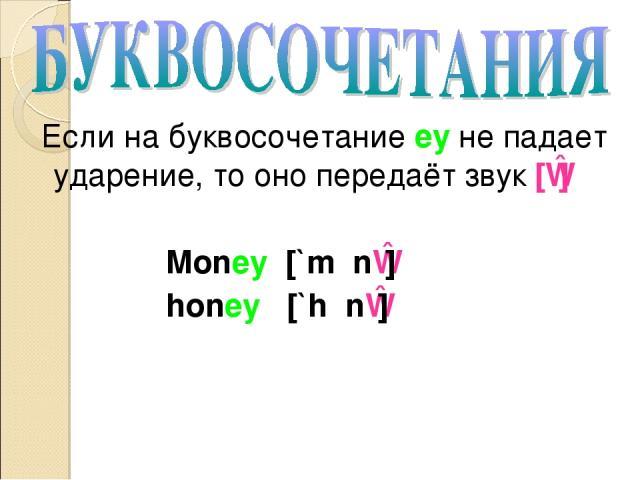 Если на буквосочетание ey не падает ударение, то оно передаёт звук [ɪ] Money [`mʌnɪ] honey [`hʌnɪ]