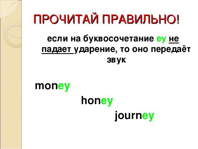 ПРОЧИТАЙ ПРАВИЛЬНО! если на буквосочетание ey не падает ударение, то оно передаёт звук money honey journey