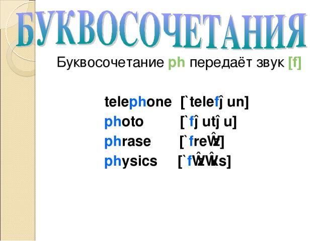 Буквосочетание ph передаёт звук [f] telephone [`telefəun] photo [`fəutəu] phrase [`freɪz] physics [`fɪzɪks]