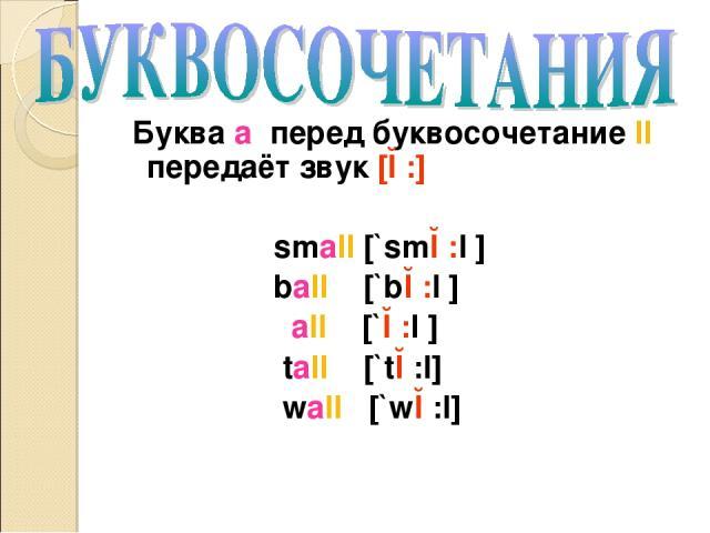 Буква a перед буквосочетание ll передаёт звук [ɔ:] small [`smɔ:l ] ball [`bɔ:l ] all [`ɔ:l ] tall [`tɔ:l] wall [`wɔ:l]