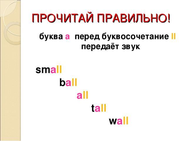 ПРОЧИТАЙ ПРАВИЛЬНО! буква a перед буквосочетание ll передаёт звук small ball all tall wall