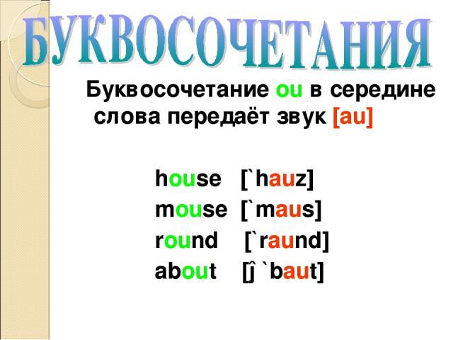 Буквосочетание ou в середине слова передаёт звук [au] house [`hauz] mouse [`maus] round [`raund] about [ə`baut]