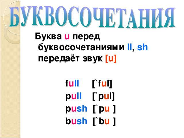 Буква u перед буквосочетаниями ll, sh передаёт звук [u] full [`ful] pull [`pul] push [`puʃ] bush [`buʃ]