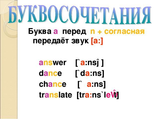 Буква a перед n + согласная передаёт звук [a:] answer [`a:nsə] dance [`da:ns] chance [`ʧa:ns] translate [tra:ns`leɪt]