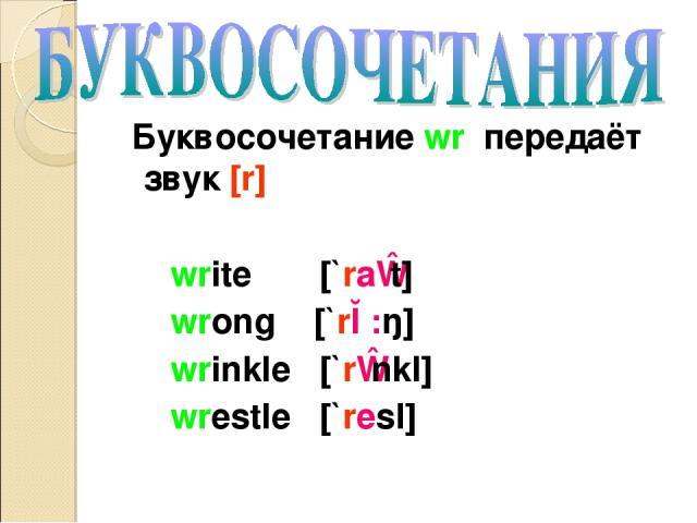 Буквосочетание wr передаёт звук [r] write [`raɪt] wrong [`rɔ:ŋ] wrinkle [`rɪnkl] wrestle [`resl]