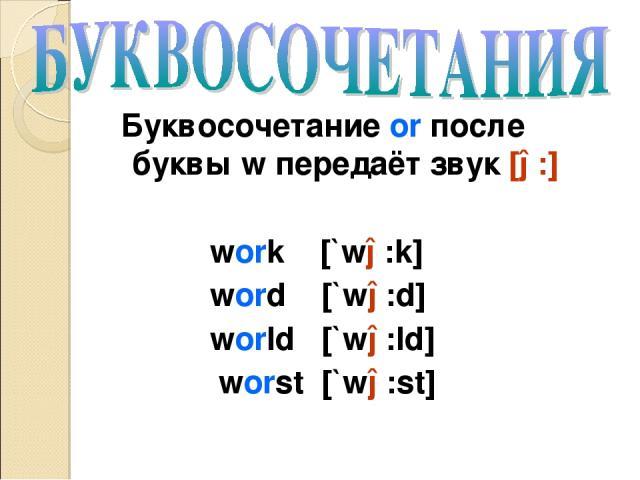 Буквосочетание or после буквы w передаёт звук [ə:] work [`wə:k] word [`wə:d] world [`wə:ld] worst [`wə:st]