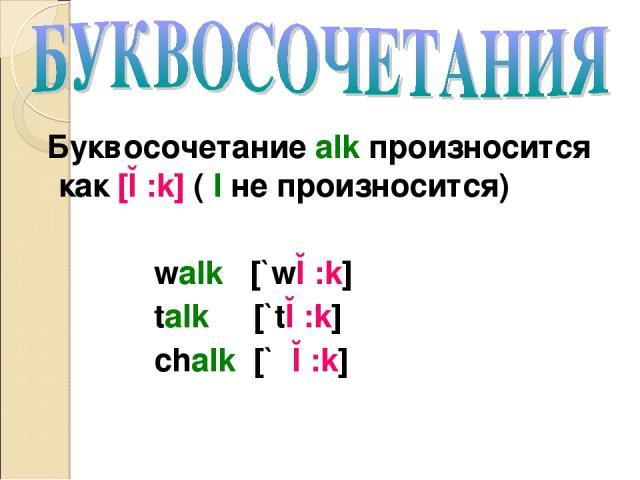 Буквосочетание alk произносится как [ɔ:k] ( l не произносится) walk [`wɔ:k] talk [`tɔ:k] chalk [`ʧɔ:k]