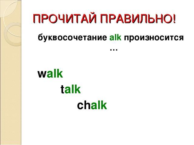 ПРОЧИТАЙ ПРАВИЛЬНО! буквосочетание alk произносится … walk talk chalk