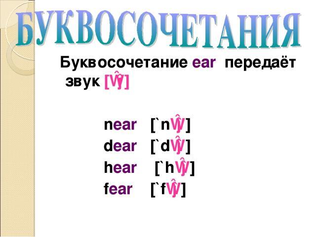 Буквосочетание ear передаёт звук [ɪə] near [`nɪə] dear [`dɪə] hear [`hɪə] fear [`fɪə]