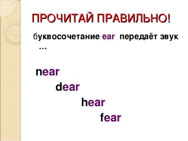 ПРОЧИТАЙ ПРАВИЛЬНО! буквосочетание ear передаёт звук … near dear hear fear
