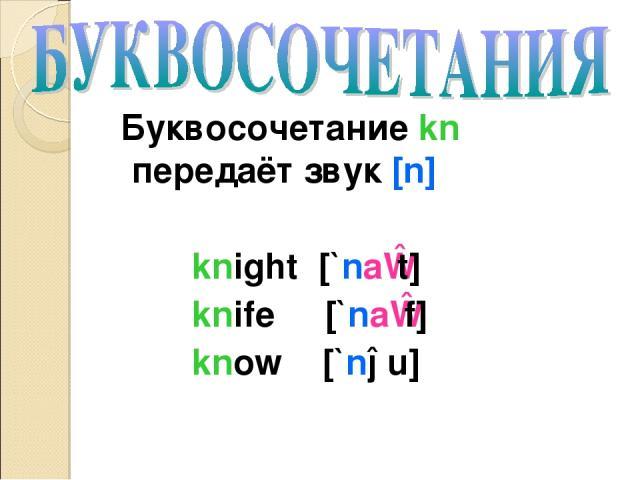 Буквосочетание kn передаёт звук [n] knight [`naɪt] knife [`naɪf] know [`nəu]