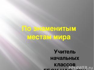 По знаменитым местам мира Учитель начальных классов ГБОУ НАО «СШ с.Ома» Мишукова