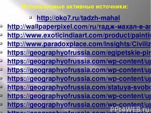 Используемые активные источники: http://oko7.ru/tadzh-mahal http://wallpaperpixe