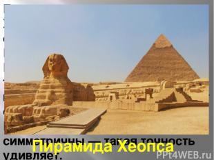 Главная пирамида — пирамида Хеопса. Каждая сторона основания имеет длину 233 м.