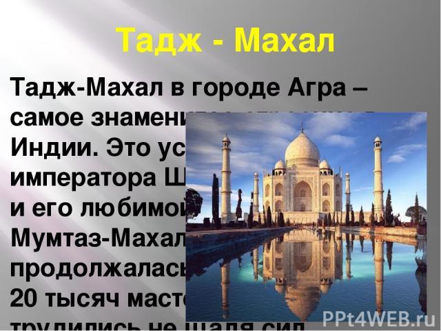 Тадж - Махал Тадж-Махал в городе Агра – самое знаменитое строение в Индии. Это усыпальница императора Шах-Джахана и его любимой жены Мумтаз-Махал.22 года продолжалась работа, 20 тысяч мастеров трудились не щадя сил.