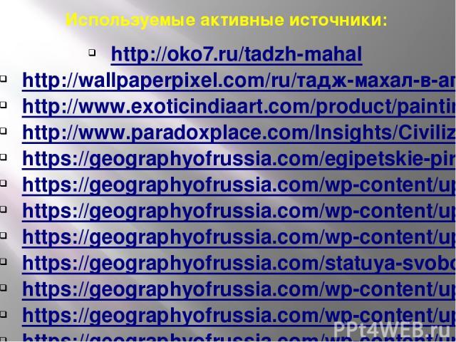 Используемые активные источники: http://oko7.ru/tadzh-mahal http://wallpaperpixel.com/ru/тадж-махал-в-агре-индия-wallpaper.html http://www.exoticindiaart.com/product/paintings/taj-mahal-WB32/ http://www.paradoxplace.com/Insights/Civilizations/Mughal…
