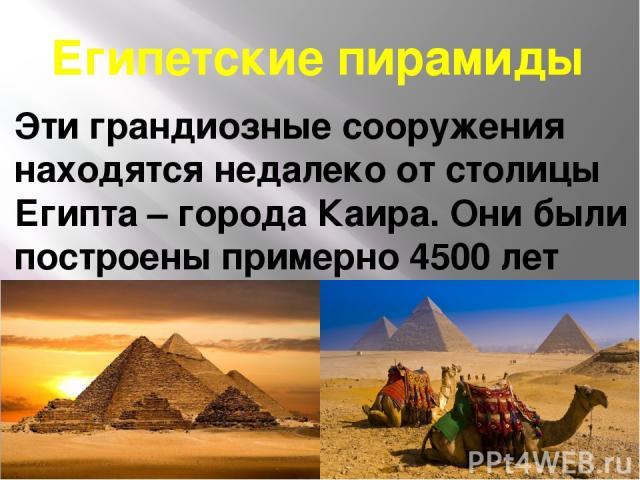 Египетские пирамиды Эти грандиозные сооружения находятся недалеко от столицы Египта – города Каира. Они были построены примерно 4500 лет назад, чтобы служить гробницами фараонам – царям Древнего Египта. Всего сохранившихся пирамид три — это пирамиды…