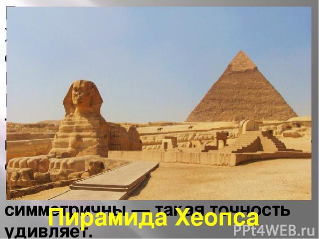Главная пирамида — пирамида Хеопса. Каждая сторона основания имеет длину 233 м. Высота пирамиды — 147 м. Площадь пирамиды более 50 тысяч квадратных метров. Ее внутренние помещения занимают очень небольшой объем. Все стороны практически симметричны —…
