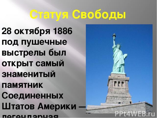 Статуя Свободы 28 октября 1886 под пушечные выстрелы был открыт самый знаменитый памятник Соединенных Штатов Америки — легендарная Статуя свободы. С этого дня каждый корабль, входящий в порт Нью-Йорка встречает каменное изваяние женщины с факелом св…