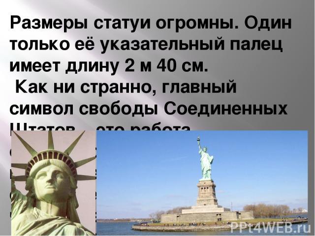 Размеры статуи огромны. Один только её указательный палец имеет длину 2 м 40 см. Как ни странно, главный символ свободы Соединенных Штатов – это работа французских мастеров. Именно в Париже Статуя появилась на свет. Затем ее разобрали на части и пер…