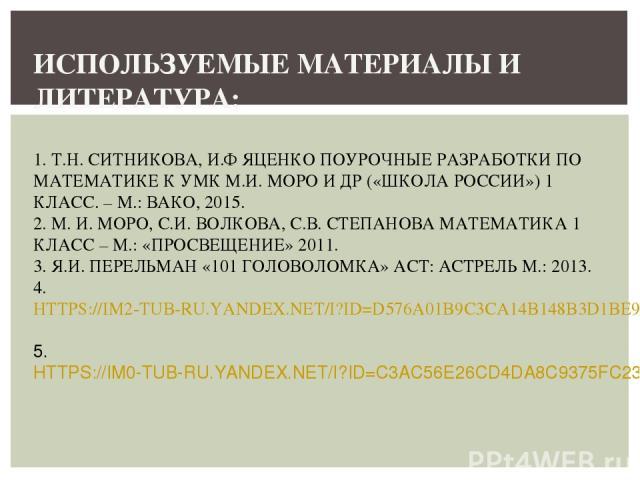 ИСПОЛЬЗУЕМЫЕ МАТЕРИАЛЫ И ЛИТЕРАТУРА: 1. Т.Н. СИТНИКОВА, И.Ф ЯЦЕНКО ПОУРОЧНЫЕ РАЗРАБОТКИ ПО МАТЕМАТИКЕ К УМК М.И. МОРО И ДР («ШКОЛА РОССИИ») 1 КЛАСС. – М.: ВАКО, 2015. 2. М. И. МОРО, С.И. ВОЛКОВА, С.В. СТЕПАНОВА МАТЕМАТИКА 1 КЛАСС – М.: «ПРОСВЕЩЕНИЕ»…