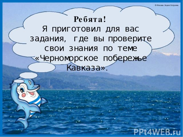Ребята! Я приготовил для вас задания, где вы проверите свои знания по теме «Черноморское побережье Кавказа». © Фокина Лидия Петровна