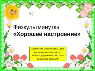 Физкультминутка «Хорошее настроение» Анатольева Эльвира Васильевна учитель начал