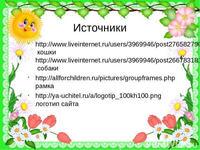 Источники http://www.liveinternet.ru/users/3969946/post276582790 кошки http://www.liveinternet.ru/users/3969946/post266783181 собаки http://allforchildren.ru/pictures/groupframes.php рамка http://ya-uchitel.ru/a/logotip_100kh100.png логотип сайта