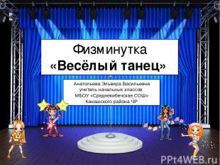 Физминутка «Весёлый танец» Анатольева Эльвира Васильевна учитель начальных класс