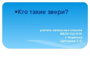 учитель начальных классов МБОУ СШ №21 г. Норильск Щелокова Т. Е. Кто такие звери