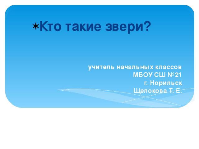 учитель начальных классов МБОУ СШ №21 г. Норильск Щелокова Т. Е. Кто такие звери?