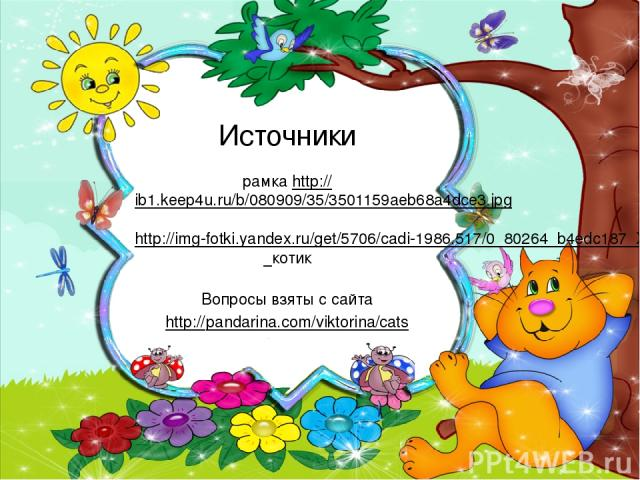 Источники рамка http://ib1.keep4u.ru/b/080909/35/3501159aeb68a4dce3.jpg http://img-fotki.yandex.ru/get/5706/cadi-1986.517/0_80264_b4edc187_XL котик Вопросы взяты с сайта http://pandarina.com/viktorina/cats
