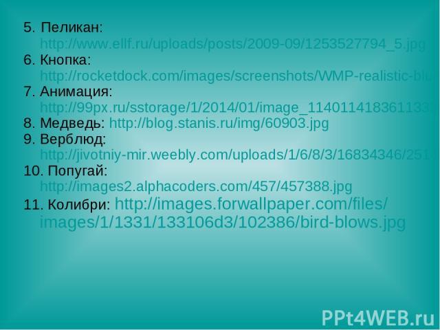 5. Пеликан: http://www.ellf.ru/uploads/posts/2009-09/1253527794_5.jpg 6. Кнопка: http://rocketdock.com/images/screenshots/WMP-realistic-blue.png 7. Анимация: http://99px.ru/sstorage/1/2014/01/image_1140114183611333785.gif 8. Медведь: http://blog.sta…