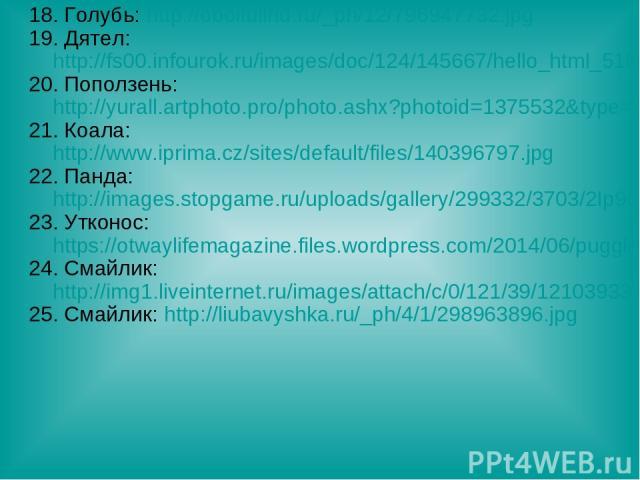 18. Голубь: http://oboifullhd.ru/_ph/12/796947732.jpg 19. Дятел: http://fs00.infourok.ru/images/doc/124/145667/hello_html_51bb26ca.jpg 20. Поползень: http://yurall.artphoto.pro/photo.ashx?photoid=1375532&type=3 21. Коала: http://www.iprima.cz/sites/…