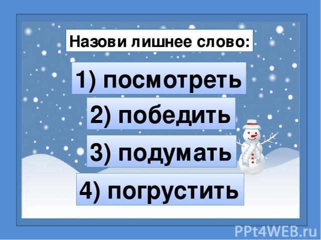 Назови лишнее слово: 1) посмотреть 2) победить 4) погрустить 3) подумать