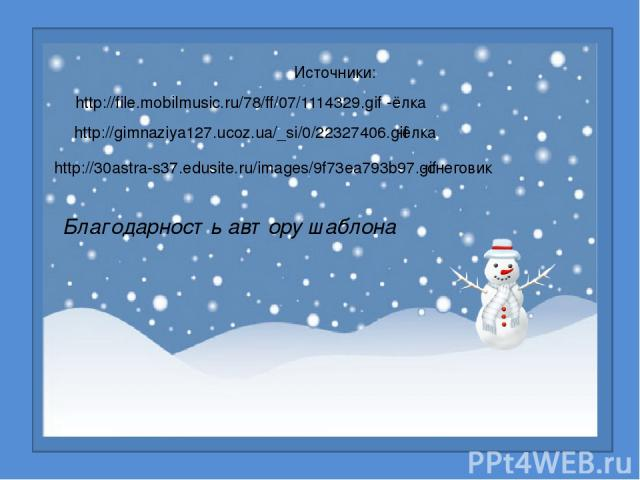Источники: http://file.mobilmusic.ru/78/ff/07/1114329.gif -ёлка http://gimnaziya127.ucoz.ua/_si/0/22327406.gif -ёлка http://30astra-s37.edusite.ru/images/9f73ea793b97.gif -снеговик Благодарность автору шаблона