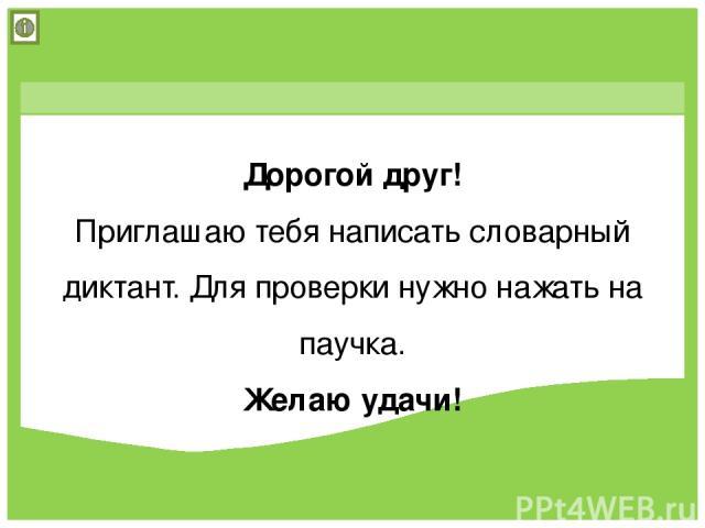Дорогой друг! Приглашаю тебя написать словарный диктант. Для проверки нужно нажать на паучка. Желаю удачи! © Фокина Лидия Петровна